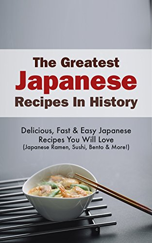 The Greatest Japanese Recipes In History: Delicious, Fast & Easy Japanese Recipes You Will Love(Japanese Ramen, Sushi, Bento & More!) by Sonia Maxwell