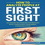 How to Analyze People at First Sight: Advanced Techniques for Reading Body Language & Non-Verbal Communication | Scott Colter