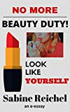 NO MORE Beauty Duty: Look Like Yourself (Feminist-Forum - the e-essays - Book 1)
