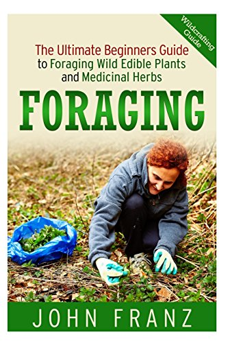 Foraging: The Ultimate Beginners Guide to Foraging Wild Edible Plants and Medicinal Herbs (The Book on Wildcrafting, Edi
