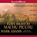 Turn Right at Machu Picchu: Rediscovering the Lost City One Step at a Time (       UNABRIDGED) by Mark Adams Narrated by Andrew Garman