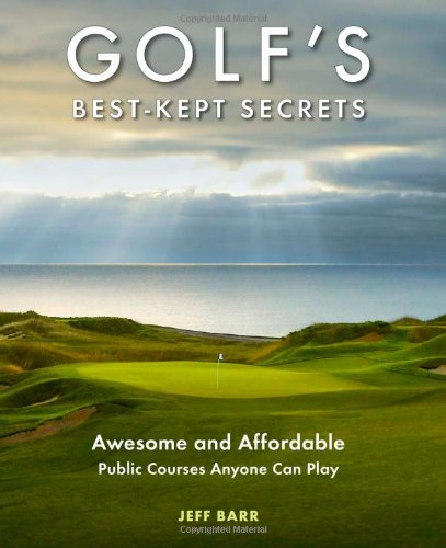 Golf'S Best-Kept Secrets: Awesome And Affordable Public Courses Anyone Can Play