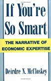 If You're So Smart: The Narrative of Economic Expertise (0226556719) by Deirdre N. McCloskey
