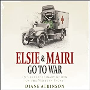 Elsie and Mairi Go to War | [Diane Atkinson]