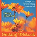 Getting Unstuck: Breaking Your Habitual Patterns and Encountering Naked Reality  by Pema Chodron Narrated by Pema Chodron