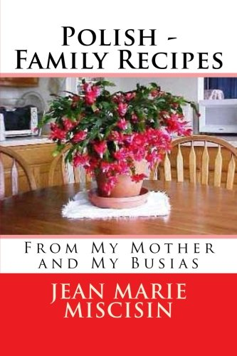 Polish - Family Recipes: From My Mother and My Busias by Jean Marie Miscisin