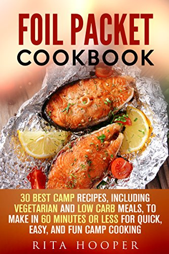Foil Packet Cookbook: 30 Best Camp Recipes, Including Vegetarian and Low Carb Meals, to Make in 60 Minutes or Less for Quick, Easy, and Fun Camp Cooking (Outdoor Cooking & Camping Cookbook) by Rita Hooper