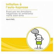 Initiation à l'auto-hypnose : evacuez les émotions négatives et améliorez votre bien-être | Livre audio Auteur(s) : Kevin Finel Narrateur(s) : Kevin Finel