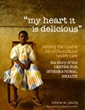 img - for my heart it is delicious: Setting the Course for Cross-Cultural Health Care; the story of the CENTER FOR INTERNATIONAL HEALTH by Biloine Whiting Young (2007) Hardcover book / textbook / text book