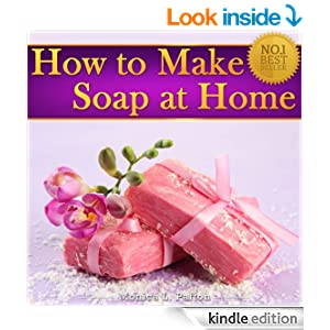 How to Make Soap at Home: The Simple Soap Making Guide for Beginners! Discover How to Easily Make Gorgeous Looking & Beautifully Scented Homemade Soap!