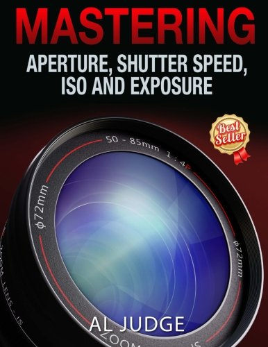 Download Mastering Aperture, Shutter Speed, ISO and Exposure: How They Interact and Affect Each Other