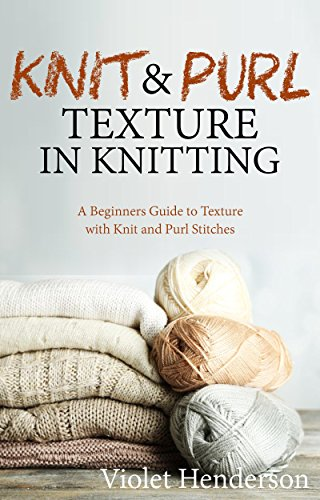Knitting: Knit and Purl Texture in Knitting  A Beginners Guide to Texture with Knit and Purl Stitches