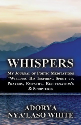 Whispers: My Journal of Poetic Meditations Wielding His Inspiring Spirit Via Prayers, Empathy, Rejuvenation's & Scri