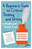 A Beginners Guide to Critical Thinking and Writing in Health and Social Care by Aveyard. Helen ( 2011 ) Paperback