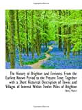 The History of Brighton and Environs: From the Earliest Known Period to the Present Time: Together w (110303927X) by Martin, Henry