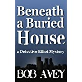 Beneath a Buried House (Detective Elliot Mystery Book 2) ~ Bob Avey