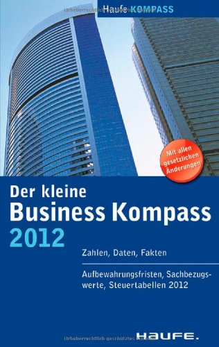 Der kleine Business Kompass 2012: Zahlen, Daten, Fakten. Aufbewahrungsfristen, Sachbezugswerte, Steuertabellen 2012, Buch