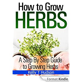 How to Grow Herbs: A Step By Step Guide to Growing Herbs (English Edition)