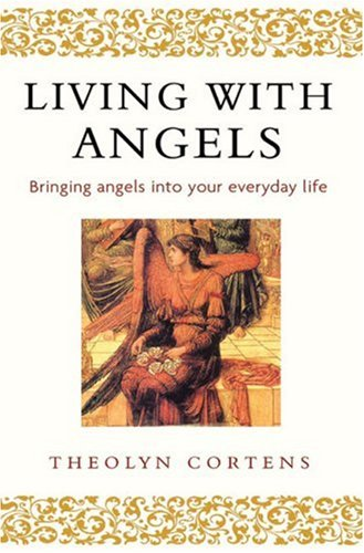 Living With Angels : Bringing Angels into Your Everyday Life, THEOLYN CORTENS