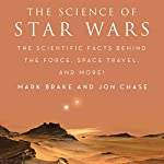 The Science of Star Wars: The Scientific Facts Behind the Force, Space Travel, and More!   Mark Brake,Jon Chase