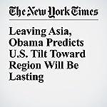 Leaving Asia, Obama Predicts U.S. Tilt Toward Region Will Be Lasting   Mark Landler