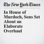 In House of Murdoch, Sons Set About an Elaborate Overhaul | Brooks Barnes,Sydney Ember