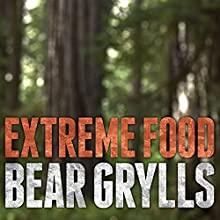 Extreme Food: What to Eat When Your Life Depends on It (       UNABRIDGED) by Bear Grylls Narrated by Ralph Lister