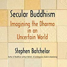 Secular Buddhism: Imagining the Dharma in an Uncertain World Audiobook by Stephen Batchelor Narrated by Ralph Lister