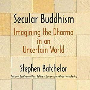 Secular Buddhism: Imagining the Dharma in an Uncertain World Hörbuch von Stephen Batchelor Gesprochen von: Ralph Lister