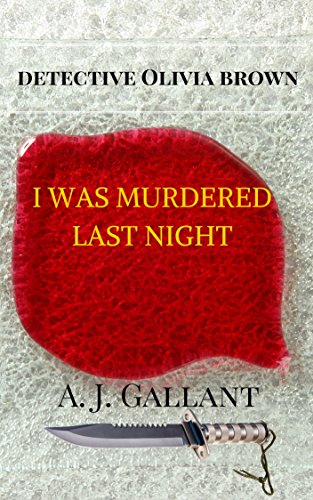 Book: I was murdered last night (Detective Olivia Brown Book 1) by A. J. Gallant