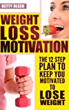 Weight Loss Motivation: The 12 Step Plan to Keep Motivated to Lose Weight (Strategies, Tips)