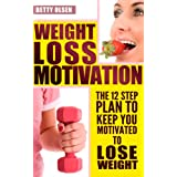 Weight Loss Motivation: The 12 Step Plan to Keep Motivated to Lose Weight (Strategies, Tips) ~ Betty Olsen