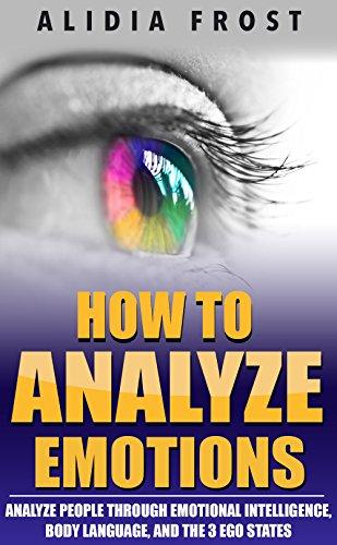 How To Analyze Emotions: Analyze People Through Emotional Intelligence, Body Language, And The 3 Ego States