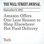 Amazon Offers One Less Reason to Shop Elsewhere: Hot Food Delivery | Greg Besinger