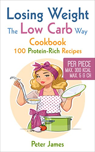 Losing Weight the Low-Carb Way: Cookbook with 100 protein-rich recipes, Dinner Recipes, Stir fried Dishes, Vegetarian Dishes, Low Carb Smoothies by Peter James