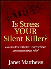 Is Stress YOUR Silent Killer? How to deal with stress and achieve permanent stress relief