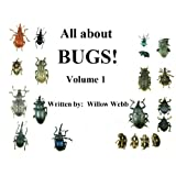 All about BUGS! Volume 1 ~ Willow  Webb