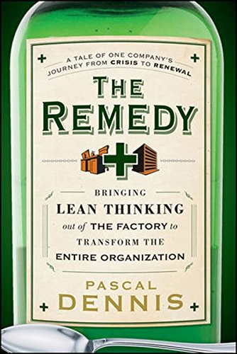 The Remedy: Bringing Lean Thinking Out of the Factory to Transform the Entire Organization, by Pascal Dennis