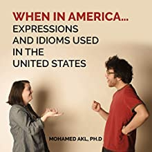 When In America...: Expressions and Idioms Used in the United States Audiobook by Mohamed Akl Narrated by Mareks Macanovs, John Alan Martinson Jr.