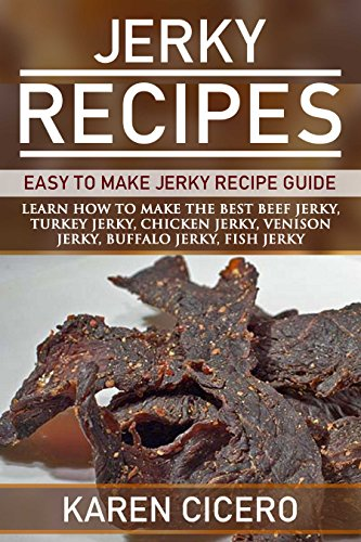 Jerky Recipes: Easy To Make Jerky Recipe Guide: Learn How To Make The Best Beef Jerky, Turkey Jerky, Chicken Jerky, Venison Jerky, Buffalo Jerky, and More. by Karen Cicero