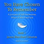 You Have Chosen to Remember: A Journey of Self-Awareness, Peace of Mind and Joy | James Blanchard Cisneros