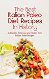 The Best Italian Paleo Diet Recipes In History: Authentic, Delicious and Gluten Free Italian Paleo Recipes