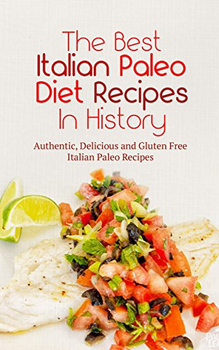 The Best Italian Paleo Diet Recipes In History: Authentic, Delicious and Gluten Free Italian Paleo Recipes by Brittany Davis