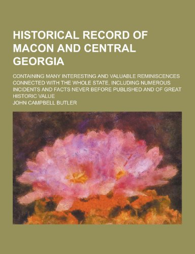 Historical Record of Macon and Central Georgia; Containing Many Interesting and Valuable Reminiscences Connected with the Whole State, Including Numer