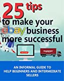 Making your Ebay store a success: An informal 25 tip guide to help beginners and intermediate sellers push their business to its potential. (Online Business Book 1)