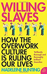 By Madeleine Bunting Willing Slaves: How the Overwork Culture is Ruling Our Lives