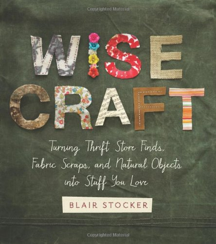 Wise Craft: Turning Thrift Store Finds, Fabric Scraps, And Natural Objects Into Stuff You Love front-682078