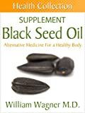 The Black Seed Oil Supplement: Alternative Medicine for a Healthy Body (Health Collection)