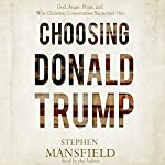 Choosing Donald Trump: God, Anger, Hope, and Why Christian Conservatives Supported Him   Stephen Mansfield