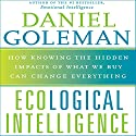 Ecological Intelligence: How Knowing the Hidden Impacts of What We Buy Can Change Everything Audiobook by Daniel Goleman Narrated by Daniel Goleman